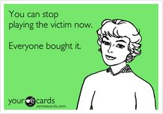 You can stop playing the victim now. Everyone bought it....for now until the truth comes out and you can't keep up the poor little victim act