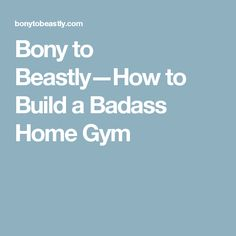 Bony to Beastly—How to Build a Badass Home Gym
