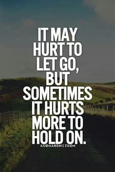 It may hurt to let go, but sometimes it hurts more to hold on...