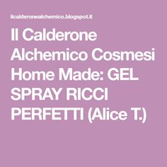 Il Calderone Alchemico Cosmesi Home Made: GEL SPRAY RICCI PERFETTI (Alice T.) Calderone, Spray, Gelato, Alice, Ice Cream