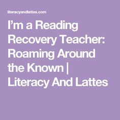 I'm a Reading Recovery Teacher: Roaming Around the Known   Literacy And Lattes