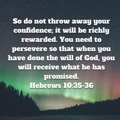 So do not throw away your confidence; You need to persevere so that when you have done the will of God, you will receive what he has promised. Bible Verses About Faith, Bible Love, Scripture Verses, Bible Verses Quotes, Bible Scriptures, Biblical Quotes, Prayer Quotes, Religious Quotes, Catholic Prayer Book