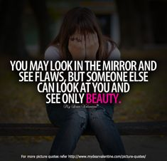 You may look in the mirror and see flaws, but someone else can look at you and see only beauty.