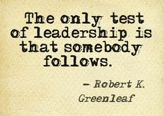 """The only test of leadership is that somebody follows."" – Robert K. Greenleaf #leadership via http://leadershipcoachingblog.com/35-leadership-quotes-time-worlds-leaders/?sf9610352=1"