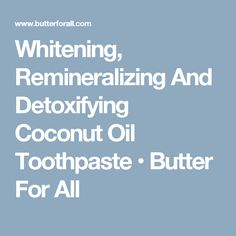 Whitening, Remineralizing And Detoxifying Coconut Oil Toothpaste • Butter For All