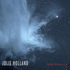 """Jolie Holland - """"Wine Dark Sea"""" . Holland adds noisy saxophone and guitar to her roots music mix and reaches a new artistic level. Beautiful ragged music."""