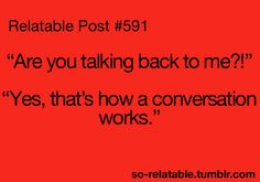haha i should say that next time i'm accused of talking back....which is often