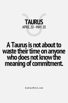 Taurus - A Taurus is not about to waste their time on anyone who doesn't know the meaning of commitment.
