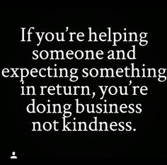 If you are helping someone and expecting something in return you are doing business not kindness