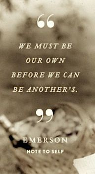 """We must be our own before we can be another's."" -Emerson, Note to Self"
