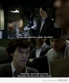 Sherlock: Don't talk out loud.  You lower the IQ of the whole street.