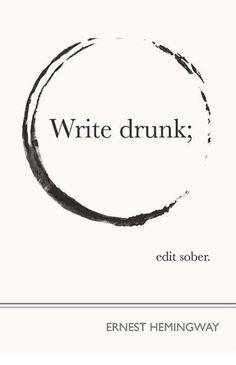 write drunk; Hemmingway.