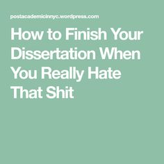 How to Finish Your Dissertation When You Really Hate That Shit