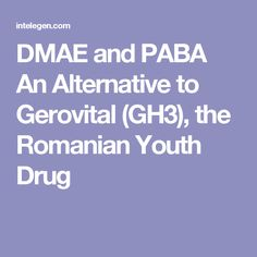 DMAE and PABA An Alternative to Gerovital (GH3), the Romanian Youth Drug