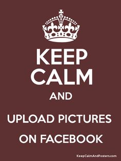 Keep Calm and UPLOAD PICTURES  ON FACEBOOK Poster