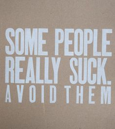 Some People Really Suck, Avoid Them = i.e. Mean girls, cocky boys...people just not worth your time...they know who they are.
