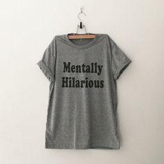 Mentally hilarious T-Shirt funny sweatshirt womens girls teens unisex grunge tumblr instagram blogger punk dope swag hype hipster gift merch