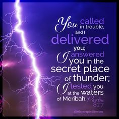 You called in trouble, and I delivered you; I answered you in the secret place of thunder; I tested you at the waters of Meribah. Psalm 81:7 | scripture pictures at alittleperspective.com