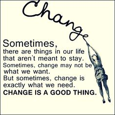 CHANGE. Sometimes, there are things in our life that aren't meant to stay. Sometimes, change may not be what we want. But sometimes, change is exactly what we need. CHANGE IS A GOOD THING. #quotes