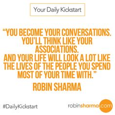 Your #DailyKickstart: You become your conversations. You'll think like your associations. And your life will look a lot like the lives of the people you spend most of your time with.