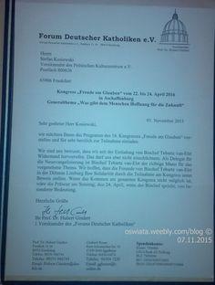 "chcialibyśmy przedstawić Panu program 16 kongresu i zaprosić bardzo serdecznie do wzięcia w nim udziału od 22 do 24 kwietnia 2016 w Aschaffenburg  http://sowa.quicksnake.de/Forum-Deutscher-Katholiken/Kongress-Freude-am-Glauben-vom-22-bis-24-April-2016  Forum Deutscher Katholiken e.V. Postfach 1116 86912 Kaufering Vorsitzender Prof. Dr. Hubert Gindert Herrn Stefan Kosiewski Vorsitzender des Polnischen Kulturzentrum e.V. Postfach 800626 65906 Frankfurt Kongress ""Freude am Glauben"""
