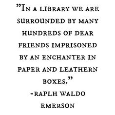 In a #Library we are surrounded by many hundreds of dear friends imprisoned by an enchanter in paper and leathern boxes - #Emerson #amreading