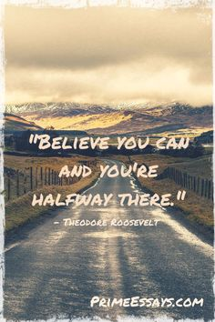 """""""Believe you can and you're halfway there."""" - Theodore Roosevelt"""