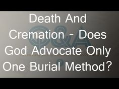 Death & Cremation - Does God Advocate Only One Burial Method?