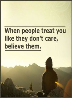 Quotes When people treat you like they don't care, believe them.