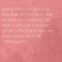 """Bear in mind that beauty is individual and personal, that the look and feeling you're after is one with which you can be comfortable each and every day of your life."" - Mary Kay Ash"