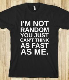 I'M NOT RANDOM YOU JUST CAN'T THINK AS FAST AS ME