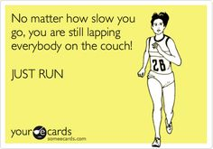 Funny Sports Ecard: No matter how slow you go, you are still lapping everybody on the couch! JUST RUN.