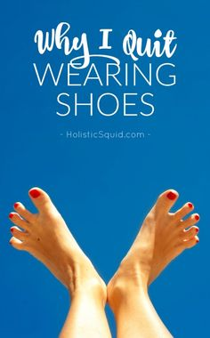 Why i quit wearing shoes holistic squid