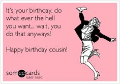 It's your birthday, do what ever the hell you want... wait, you do that anyways! Happy birthday cousin!
