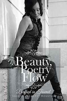"Beauty, Poetry & Flow: Birthed in Travail by Shirley ""Beauty"" Houston, http://www.amazon.com/dp/B00R6ZK21Y/ref=cm_sw_r_pi_dp_ZGcLub0KVXZYM"
