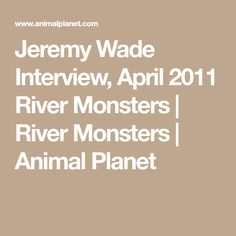 Jeremy Wade Interview, April 2011 River Monsters   River Monsters   Animal Planet
