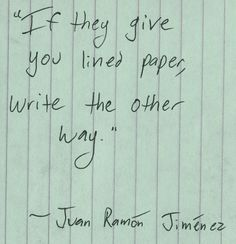 """If they give you lined paper, write the other way."" - Juan Ramon Jimenez"