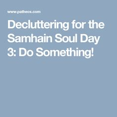 Decluttering for the Samhain Soul Day 3:  Do Something!
