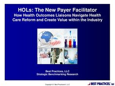 HOLs: The New Payer Facilitator: How Health Outcomes Liaisons Navigate Health Care Reform and Create Value within the Industry -- by Best Practices, LLC via Slideshare
