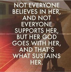 Not everyone believes in her, and not everyone supports her, but her God goes with her, and that's what sustains her.