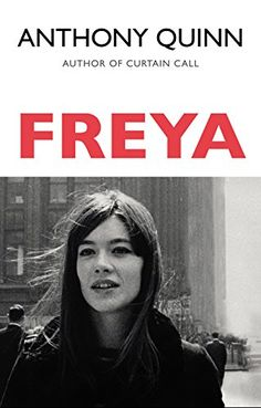 Freya by Anthony Quinn   Flitting from war-haunted Oxford to the bright new shallows of the 1960s, Freya plots the unpredictable course of a woman's life and loves against a backdrop of Soho pornographers, theatrical peacocks, willowy models, priapic painters, homophobic blackmailers, political careerists.