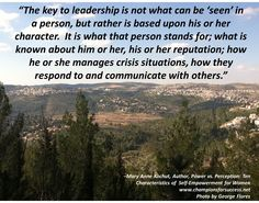 """The key to leadership is not what can be 'seen' in a person, but rather is based upon his or her character.  It is what that person stands for; what is known about him or her, his or her reputation; how he or she manages crisis situations, how they respond to and communicate with others."" www.championsforsuccess.net"