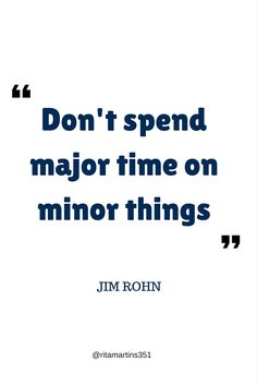 Dont spend major time on minor things - Jim Rohn, Living an Exceptional Life