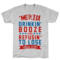 Merica Drinkin' Booze and Refusing to Lose T Shirt. It's true that America was drinking booze in the early days. Not sure you can attribute our winning ways to the drink 100%, but there probably something to having a release valve embedded in the culture.  You can credit the European blood for the taste for alcohol. The consumption per person in the 1770s was higher than it is today.   #Merica #OlympicGames