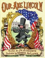Our Abe Lincoln by Jim Aylesworth  A story of Abraham Lincoln's life, from his childhood in the wilderness of Illinois to his famous achievements as president.