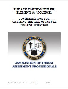 The Association of Threat Assessment Professionals (ATAP) has developed Version 1.0 of Risk Assessment Guideline Elements for Violence (RAGE-V). Released in 2006, the 13-page guide is a tool for developing a violence assessment protocol. The guide is intended for use in both the public and private sectors. Download the guide here: http://downloads.workplaceviolencenews.com/rage-v.pdf