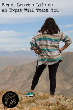 How to live in the moment, weather the bad and be comfortable in your own skin. Here are seven lessons expat life will teach you.