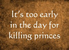 You know your a writer when you have to tell yourself it's too early in the day for killing princes.