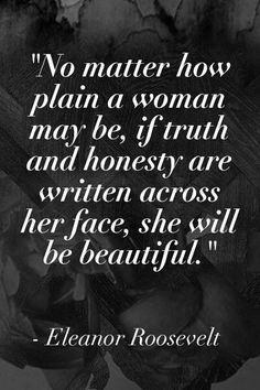 'No matter how plain a woman may be, if truth and honesty are written across her face, she will be beautiful.' ~ Eleanor Roosevelt