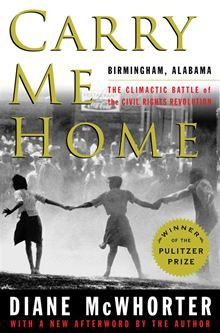 Now with a new afterword, the Pulitzer Prize-winning dramatic account of the civil rights era's climactic battle in Birmingham as the movement, led by Martin Luther King, Jr., brought down the institutions of segregation.... Carry Me Home: Birmingham, Alabama: The Climactic Battle of the Civil Rights Revolution by Diane McWhorter. Find this eBook on #Kobo: http://www.kobobooks.com/ebook/Carry-Me-Home/book-5BzFFoVmXkCLEswiR1Ge0Q/page1.html